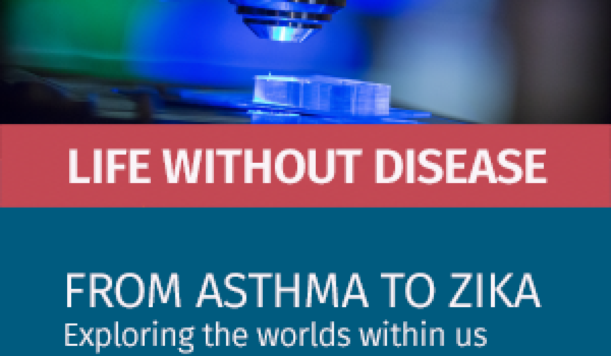 Life Without Disease- From Asthma to Zika: Exploring the worlds within us